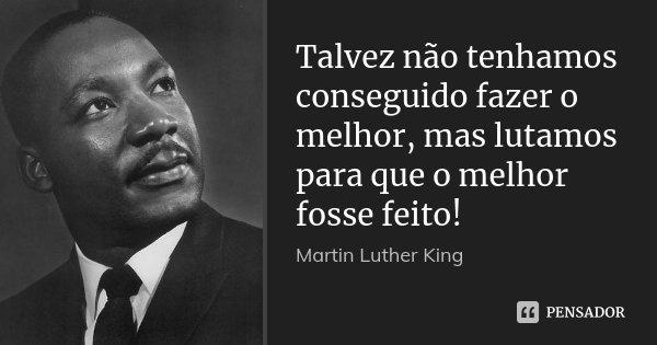 Talvez não tenhamos conseguido fazer o melhor, mas lutamos para que o melhor fosse feito!... Frase de Martin Luther King.