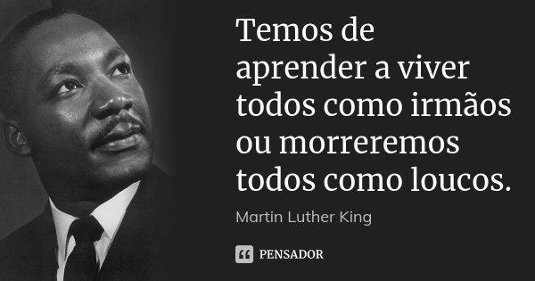 Temos de aprender a viver todos como irmãos ou morreremos todos como loucos.... Frase de Martin Luther King.