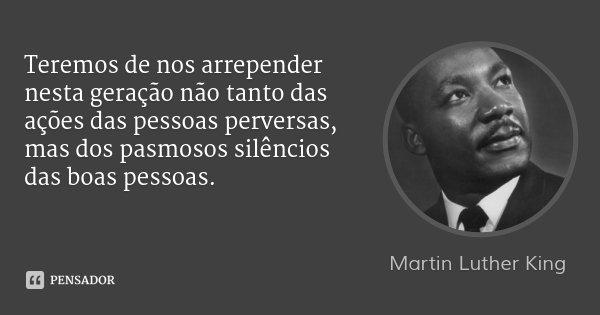 Teremos de nos arrepender nesta geração não tanto das ações das pessoas perversas, mas dos pasmosos silêncios das boas pessoas.... Frase de Martin Luther King.