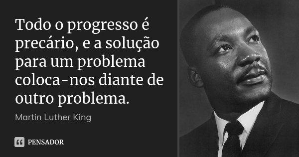 Todo o progresso é precário, e a solução para um problema coloca-nos diante de outro problema.... Frase de Martin Luther King.