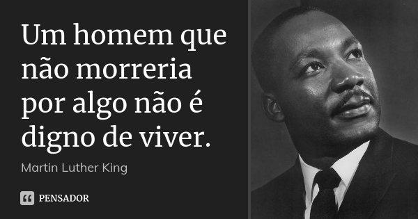Um homem que não morreria por algo não é digno de viver.... Frase de Martin Luther King.
