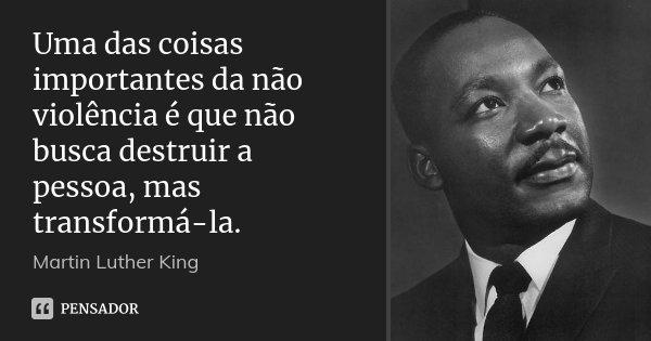 Uma das coisas importantes da não violência é que não busca destruir a pessoa, mas transformá-la.... Frase de Martin Luther King.