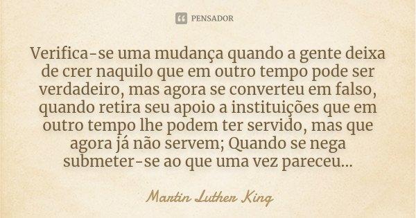 Verifica-se uma mudança quando a gente deixa de crer naquilo que em outro tempo pode ser verdadeiro, mas agora se converteu em falso, quando retira seu apoio a ... Frase de Martin Luther King.