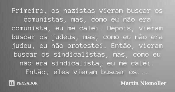 Primeiro, os nazistas vieram buscar os comunistas, mas, como eu não era comunista, eu me calei. Depois, vieram buscar os judeus, mas, como eu não era judeu, eu ... Frase de Martin Niemoller.