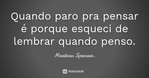 Quando paro pra pensar é porque esqueci de lembrar quando penso.... Frase de Martines  Spencer..