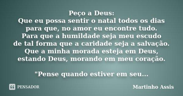Peço a Deus: Que eu possa sentir o natal todos os dias para que, no amor eu encontre tudo. Para que a humildade seja meu escudo de tal forma que a caridade seja... Frase de Martinho Assis.