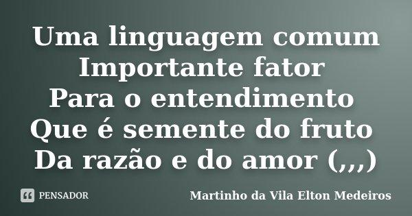Uma linguagem comum Importante fator Para o entendimento Que é semente do fruto Da razão e do amor (,,,)... Frase de Martinho da Vila Elton Medeiros.