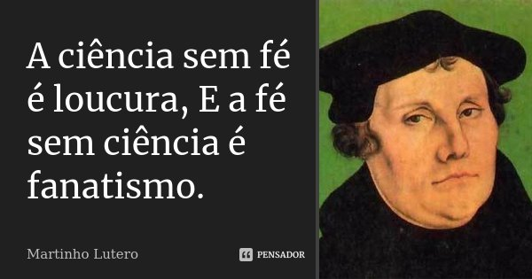 A ciência sem fé é loucura, E a fé sem ciência é fanatismo.... Frase de Martinho Lutero.