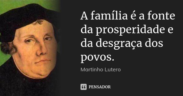 A família é a fonte da prosperidade e da desgraça dos povos.... Frase de Martinho Lutero.