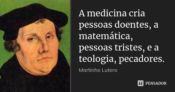 A medicina cria pessoas doentes, a matemática, pessoas tristes, e a teologia, pecadores.... Frase de Martinho Lutero.
