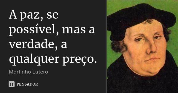 A paz, se possível, mas a verdade, a qualquer preço.... Frase de Martinho Lutero.