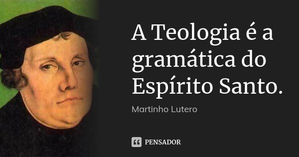 A Teologia é a gramática do Espírito Santo.... Frase de Martinho Lutero.