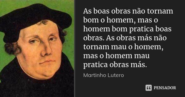 As boas obras não tornam bom o homem, mas o homem bom pratica boas obras. As obras más não tornam mau o homem, mas o homem mau pratica obras más.... Frase de Martinho Lutero.