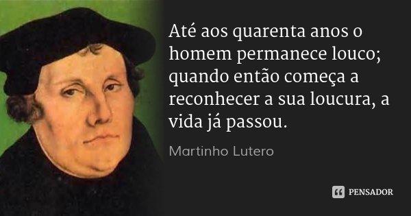 Até aos quarenta anos o homem permanece louco; quando então começa a reconhecer a sua loucura, a vida já passou.... Frase de Martinho Lutero.