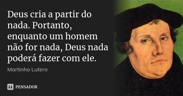 Deus cria a partir do nada. Portanto, enquanto um homem não for nada, Deus nada poderá fazer com ele.... Frase de Martinho Lutero.