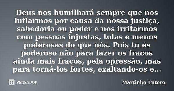 Deus nos humilhará sempre que nos inflarmos por causa da nossa justiça, sabedoria ou poder e nos irritarmos com pessoas injustas, tolas e menos poderosas do que... Frase de Martinho Lutero.