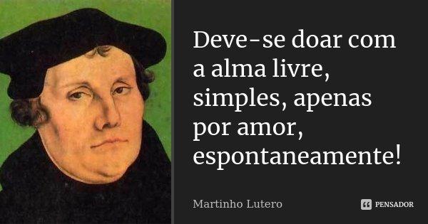 Deve-se doar com a alma livre, simples, apenas por amor, espontaneamente!... Frase de Martinho Lutero.