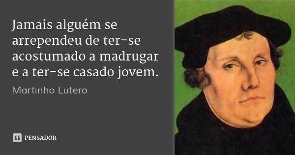 Jamais alguém se arrependeu de ter-se acostumado a madrugar e a ter-se casado jovem.... Frase de Martinho Lutero.