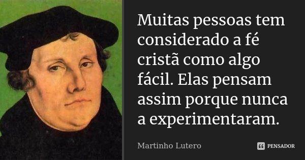 Muitas pessoas tem considerado a fé cristã como algo fácil. Elas pensam assim porque nunca a experimentaram.... Frase de Martinho Lutero.