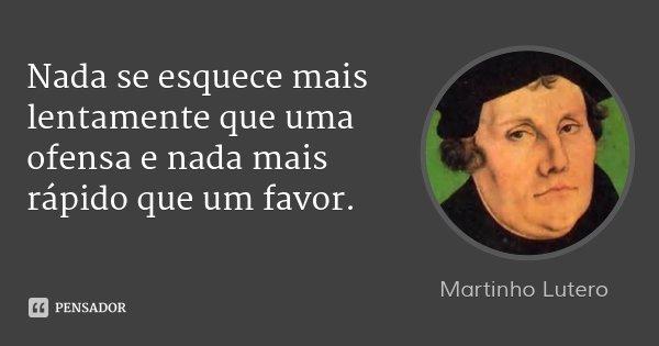 Nada se esquece mais lentamente que uma ofensa e nada mais rápido que um favor.... Frase de Martinho Lutero.