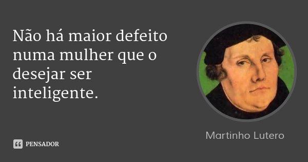 Não há maior defeito numa mulher que o desejar ser inteligente.... Frase de Martinho Lutero.
