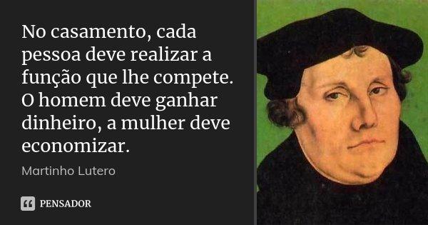 No casamento, cada pessoa deve realizar a função que lhe compete. O homem deve ganhar dinheiro, a mulher deve economizar.... Frase de Martinho Lutero.