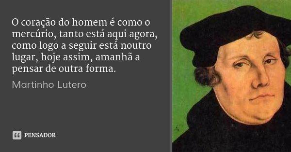 O coração do homem é como o mercúrio, tanto está aqui agora, como logo a seguir está noutro lugar, hoje assim, amanhã a pensar de outra forma.... Frase de Martinho Lutero.