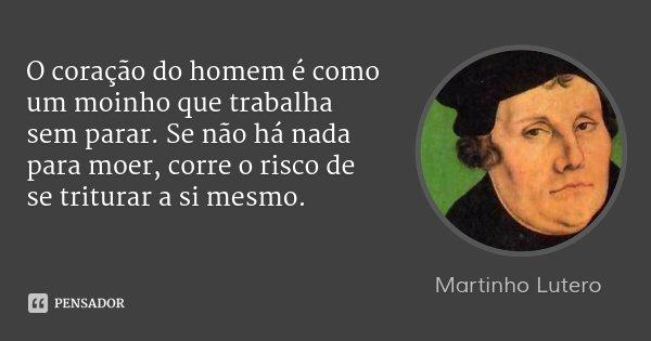 O coração do homem é como um moinho que trabalha sem parar. Se não há nada para moer, corre o risco de se triturar a si mesmo.... Frase de Martinho Lutero.