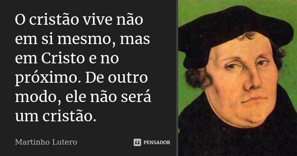 O cristão vive não em si mesmo, mas em Cristo e no próximo. De outro modo, ele não será um cristão.... Frase de Martinho Lutero.