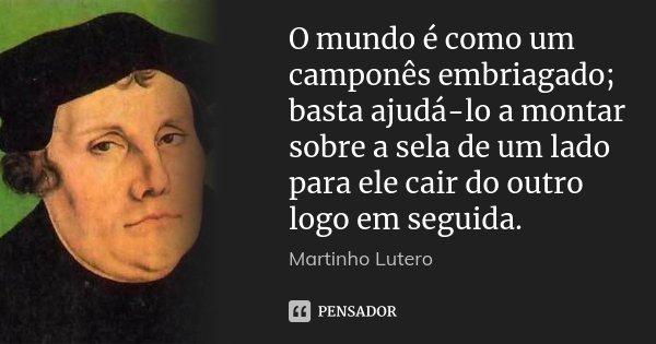 O mundo é como um camponês embriagado; basta ajudá-lo a montar sobre a sela de um lado para ele cair do outro logo em seguida.... Frase de Martinho Lutero.