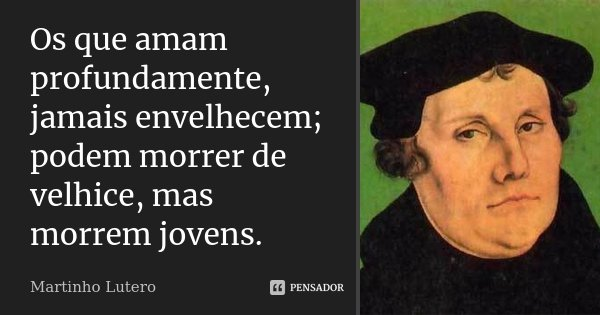 Os que amam profundamente, jamais envelhecem; podem morrer de velhice, mas morrem jovens.... Frase de Martinho Lutero.