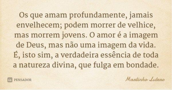 Os que amam profundamente, jamais envelhecem; podem morrer de velhice, mas morrem jovens. O amor é a imagem de Deus, mas não uma imagem da vida. É, isto sim, a ... Frase de Martinho Lutero.