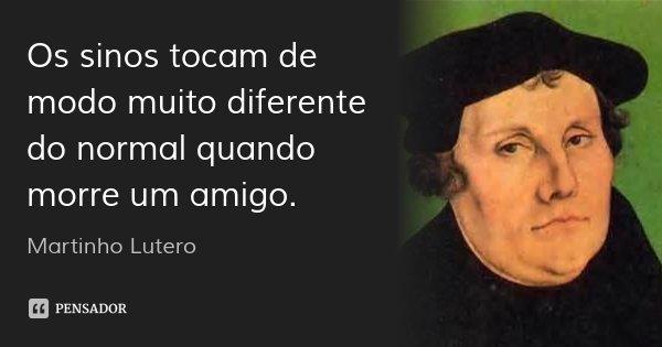 Os sinos tocam de modo muito diferente do normal quando morre um amigo.... Frase de Martinho Lutero.