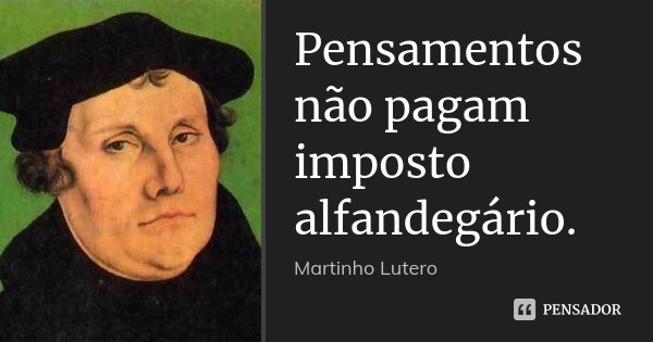 Pensamentos não pagam imposto alfandegário.... Frase de Martinho Lutero.