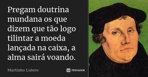 Pregam doutrina mundana os que dizem que tão logo tilintar a moeda lançada na caixa, a alma sairá voando.... Frase de Martinho Lutero.