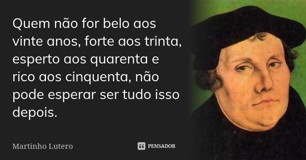 Quem não for belo aos vinte anos, forte aos trinta, esperto aos quarenta e rico aos cinquenta, não pode esperar ser tudo isso depois.... Frase de Martinho Lutero.