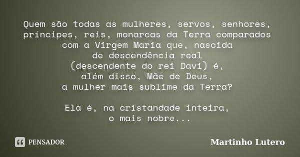 Quem são todas as mulheres, servos, senhores, príncipes, reis, monarcas da Terra comparados com a Virgem Maria que, nascida de descendência real (descendente do... Frase de Martinho Lutero.