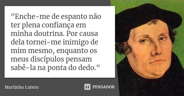 """""""Enche-me de espanto não ter plena confiança em minha doutrina. Por causa dela tornei-me inimigo de mim mesmo, enquanto os meus discípulos pensam sabê-la n... Frase de Martinho Lutero."""