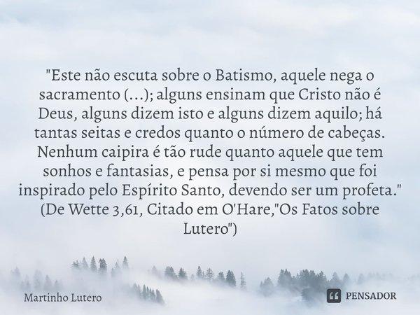 """""""Este não escuta sobre o Batismo, aquele nega o sacramento (...); alguns ensinam que Cristo não é Deus, alguns dizem isto e alguns dizem aquilo; há tantas... Frase de Martinho Lutero."""