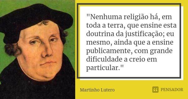 """""""Nenhuma religião há, em toda a terra, que ensine esta doutrina da justificação; eu mesmo, ainda que a ensine publicamente, com grande dificuldade a creio ... Frase de Martinho Lutero."""