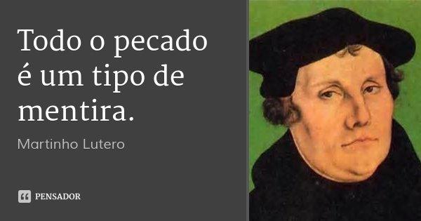 Todo o pecado é um tipo de mentira.... Frase de Martinho Lutero.