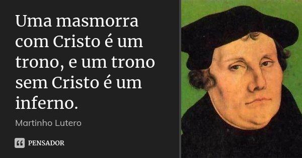 Uma masmorra com Cristo é um trono, e um trono sem Cristo é um inferno.... Frase de Martinho Lutero.