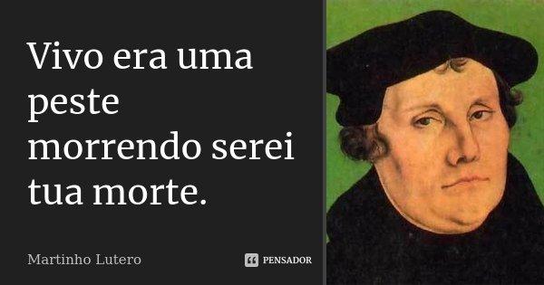 Vivo era uma peste morrendo serei tua morte.... Frase de Martinho Lutero.