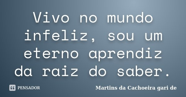 vivo no mundo infeliz sou um eterno aprendiz da raiz do saber.... Frase de Martins da Cachoeira gari de.