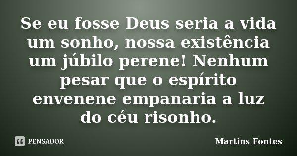 Se eu fosse Deus seria a vida um sonho, nossa existência um júbilo perene! Nenhum pesar que o espírito envenene empanaria a luz do céu risonho.... Frase de Martins Fontes.