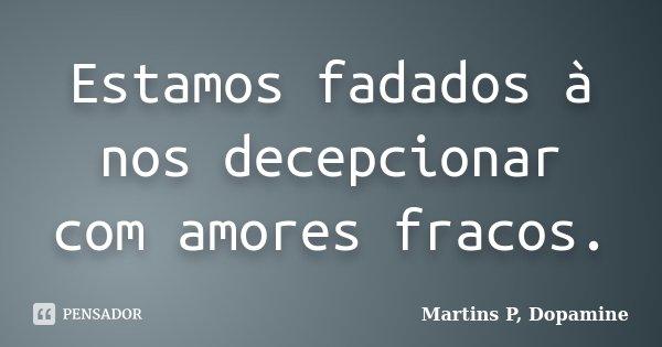 Estamos fadados à nos decepcionar com amores fracos.... Frase de Martins P, Dopamine.
