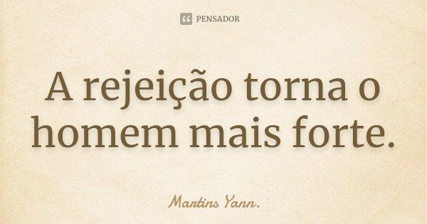 A rejeição torna o homem mais forte.... Frase de Martins Yann..