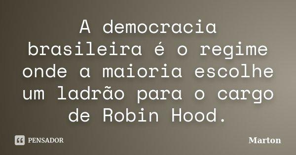 A democracia brasileira é o regime onde a maioria escolhe um ladrão para o cargo de Robin Hood.... Frase de Marton.