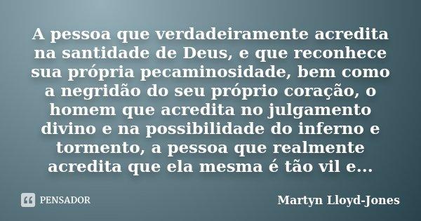 A pessoa que verdadeiramente acredita na santidade de Deus, e que reconhece sua própria pecaminosidade, bem como a negridão do seu próprio coração, o homem que ... Frase de Martyn Lloyd-Jones.