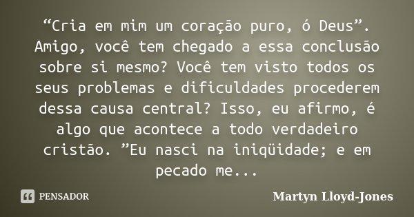 """""""Cria em mim um coração puro, ó Deus"""". Amigo, você tem chegado a essa conclusão sobre si mesmo? Você tem visto todos os seus problemas e dificuldades procederem... Frase de Martyn Lloyd-Jones."""